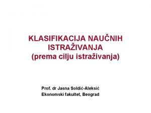 KLASIFIKACIJA NAUNIH ISTRAIVANJA prema cilju istraivanja Prof dr