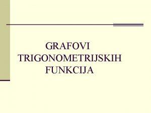 GRAFOVI TRIGONOMETRIJSKIH FUNKCIJA Graf funkcije sinus Graf funkcije