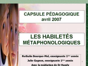 CAPSULE PDAGOGIQUE avril 2007 LES HABILETS MTAPHONOLOGIQUES Nathalie