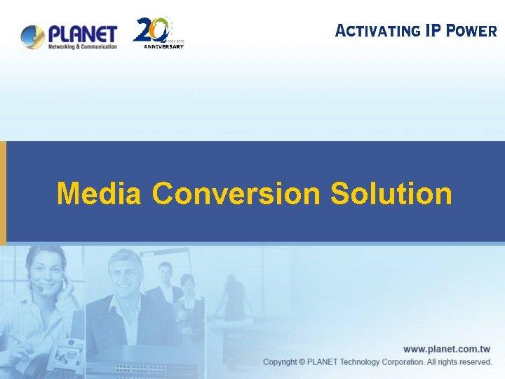 Media Conversion Solution Media Conversion Solution Comprehensive Solution