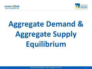 Aggregate Demand Aggregate Supply Equilibrium ShortRun Equilibrium and