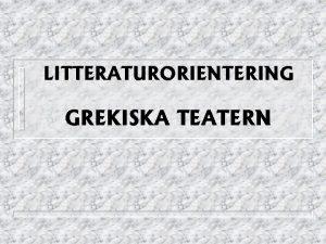 LITTERATURORIENTERING GREKISKA TEATERN HISTORIA n Bakgrund n Fest