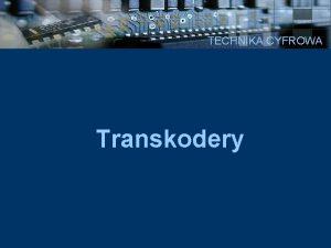 TECHNIKA CYFROWA Transkodery TECHNIKA CYFROWA Transkodery to ukady