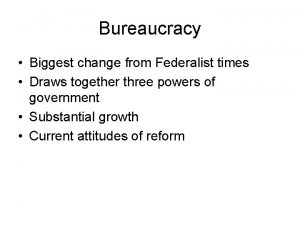 Bureaucracy Biggest change from Federalist times Draws together
