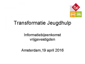Transformatie Jeugdhulp Informatiebijeenkomst vrijgevestigden Amsterdam 19 april 2016