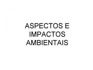ASPECTOS E IMPACTOS AMBIENTAIS DEFINIES ASPECTO AMBIENTAL Elementos