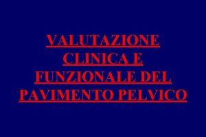 VALUTAZIONE CLINICA E FUNZIONALE DEL PAVIMENTO PELVICO VALUTAZIONE