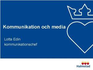 Kommunikation och media Lotta Edin kommunikationschef Vad ska