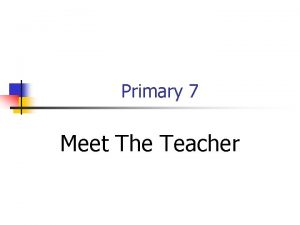 Primary 7 Meet The Teacher Welcome to Primary