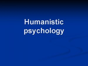 Humanistic psychology It is known as the third