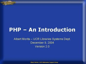PHP An Introduction Albert Morita UCR Libraries Systems