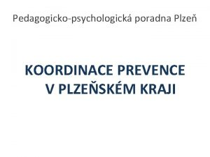 Pedagogickopsychologick poradna Plze KOORDINACE PREVENCE V PLZESKM KRAJI