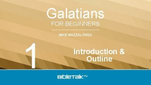 Galatians FOR BEGINNERS 1 MIKE MAZZALONGO Introduction Outline
