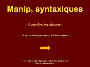 Manip syntaxiques Compltez les phrases Cliquer sur limage