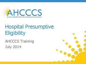 Hospital Presumptive Eligibility AHCCCS Training July 2014 Training