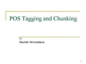 POS Tagging and Chunking By Manish Shrivastava 1