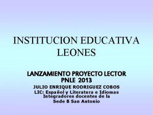 INSTITUCION EDUCATIVA LEONES LANZAMIENTO PROYECTO LECTOR PNLE 2013