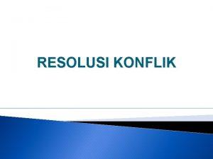 RESOLUSI KONFLIK Pengertian Resolusi konflik conflictt resolution adalah