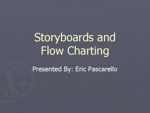 Storyboards and Flow Charting Presented By Eric Pascarello