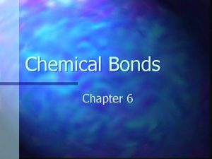 Chemical Bonds Chapter 6 Chemical Bonding n Combining