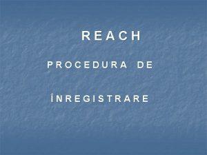 REACH PROCEDURA DE NREGISTRARE De ce REACH Prin