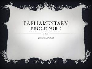 PARLIAMENTARY PROCEDURE Steven Rumbuc WHAT IS PARLIAMENTARY PROCEDURE