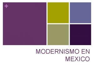 MODERNISMO EN MEXICO MODERNISMO EUROPEO n Ruptura con