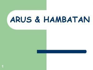 ARUS HAMBATAN 1 6 1 Arus dan Rapat