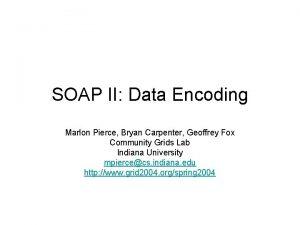 SOAP II Data Encoding Marlon Pierce Bryan Carpenter