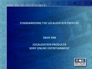 STANDARDIZING THE LOCALIZATION PROCESS DAVE KIM LOCALIZATION PRODUCER