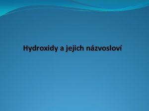 Hydroxidy a jejich nzvoslov Tvorba vzorc hydroxid Vytvote