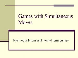 Games with Simultaneous Moves Nash equilibrium and normal