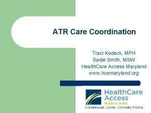 ATR Care Coordination Traci Kodeck MPH Sadie Smith