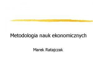 Metodologia nauk ekonomicznych Marek Ratajczak Metodologia nauk ekonomicznych