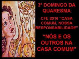 3 DOMINGO DA QUARESMA CFE 2016 CASA COMUM