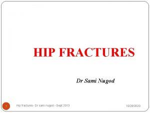HIP FRACTURES Dr Sami Nugod 1 Hip fractures
