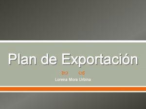 Plan de Exportacin Lorena Mora Urbina Que es