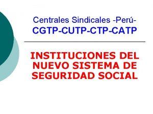 Centrales Sindicales Per CGTPCUTPCATP INSTITUCIONES DEL NUEVO SISTEMA