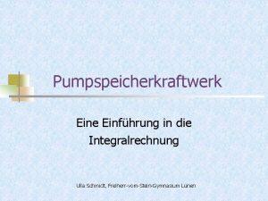 Pumpspeicherkraftwerk Eine Einfhrung in die Integralrechnung Ulla Schmidt