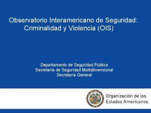 Observatorio Interamericano de Seguridad Criminalidad y Violencia OIS
