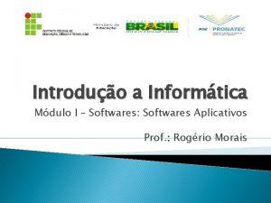 Introduo a Informtica Mdulo I Softwares Softwares Aplicativos