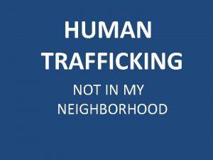 HUMAN TRAFFICKING NOT IN MY NEIGHBORHOOD Human Trafficking
