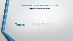 UNIVERSIDAD AUTONOMA METROPOLITANA Programacin Estructurada Tema ARCHIVOS Archivo