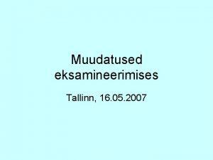 Muudatused eksamineerimises Tallinn 16 05 2007 Mruse muudatused