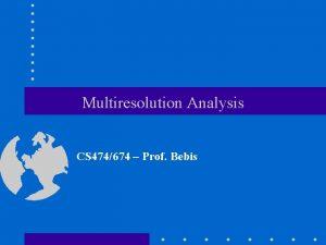 Multiresolution Analysis CS 474674 Prof Bebis Multiresolution Analysis