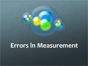 Errors in Measurement No Measurement is Accurate Errors