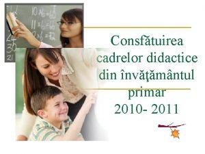 Consftuirea cadrelor didactice din nvmntul primar 2010 2011