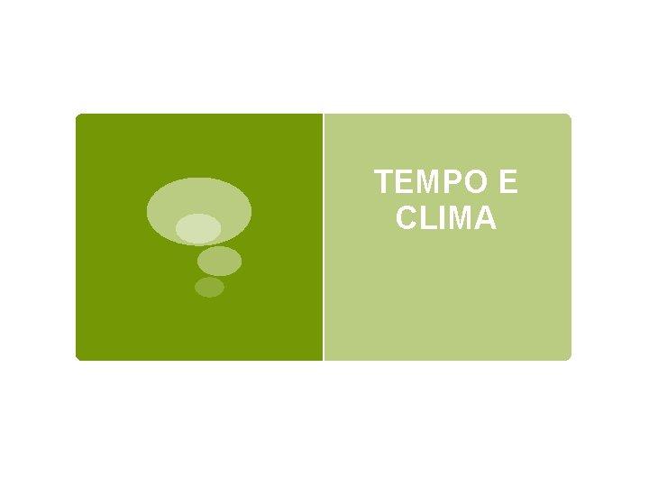 TEMPO E CLIMA Quando parliamo di tempo e