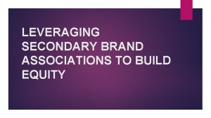LEVERAGING SECONDARY BRAND ASSOCIATIONS TO BUILD EQUITY Building