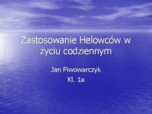 Zastosowanie Helowcw w yciu codziennym Jan Piwowarczyk Kl